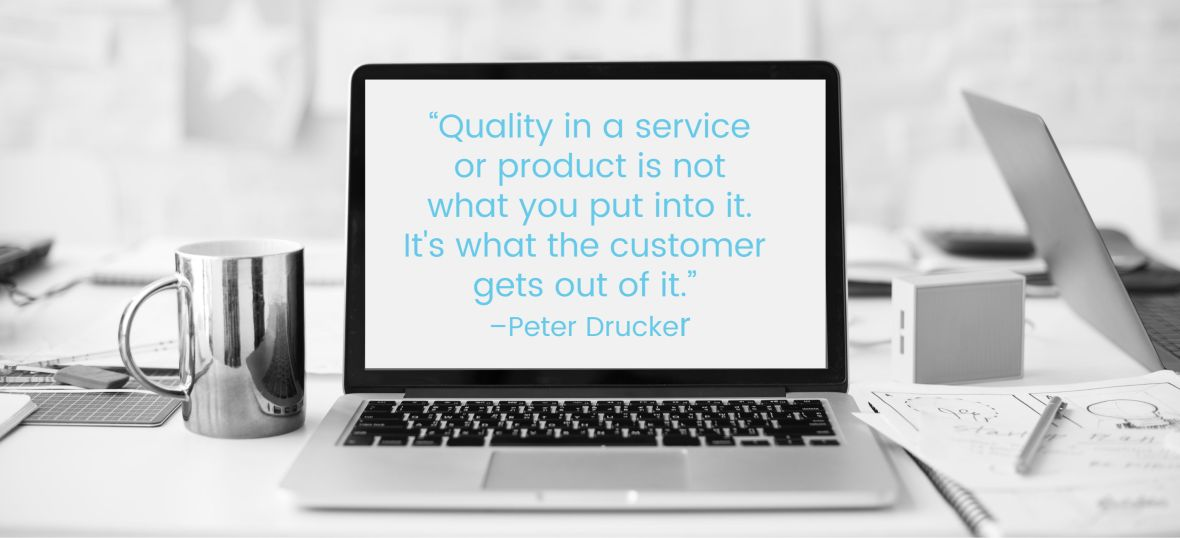 """Quality in a service or product is not what you put into it. It is what the customer gets out of it."" – Peter Drucker"